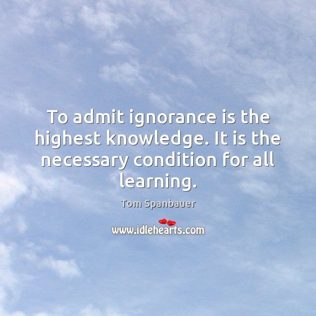 To admit ignorance is the highest knowledge. It is the necessary condition Ignorance Quotes Image