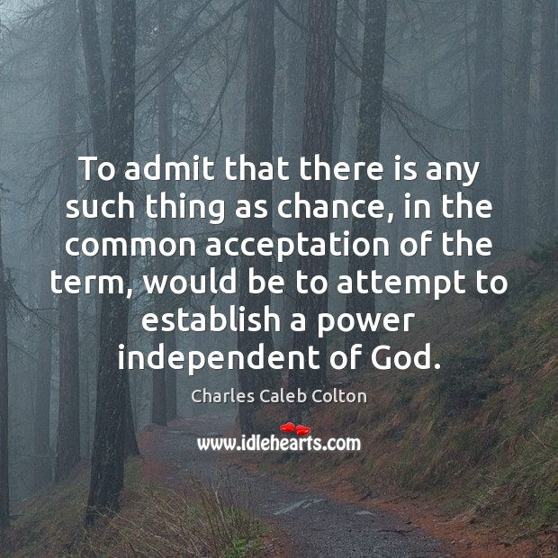 To admit that there is any such thing as chance, in the Charles Caleb Colton Picture Quote
