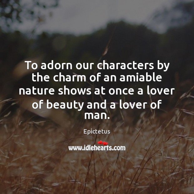 To adorn our characters by the charm of an amiable nature shows Epictetus Picture Quote