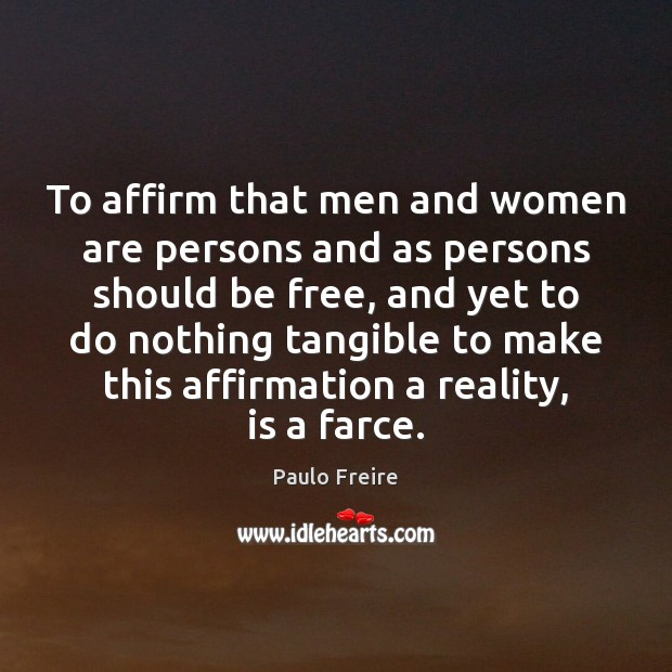 To affirm that men and women are persons and as persons should Paulo Freire Picture Quote