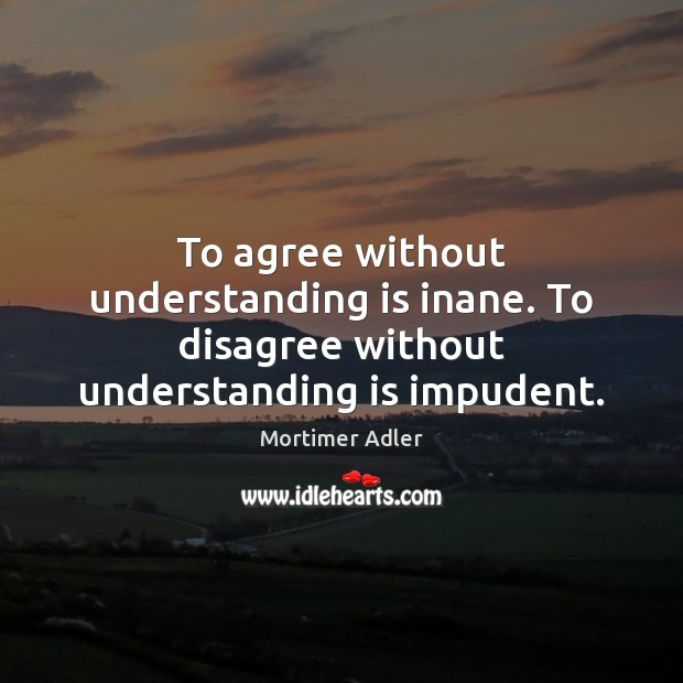 To agree without understanding is inane. To disagree without understanding is impudent. Image