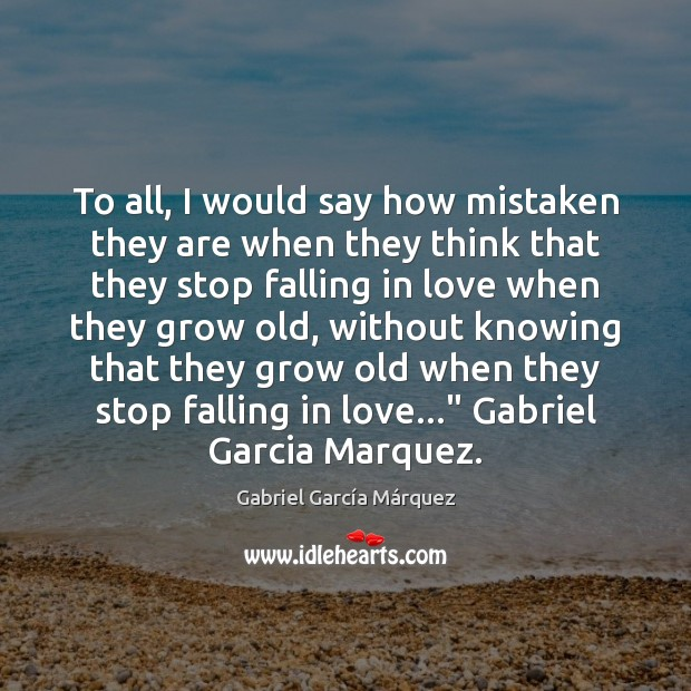 To all, I would say how mistaken they are when they think Gabriel García Márquez Picture Quote