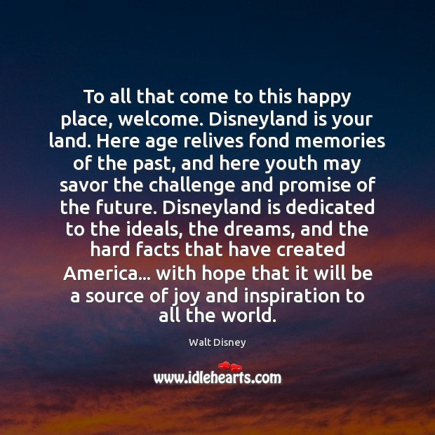 To all that come to this happy place, welcome. Disneyland is your Image