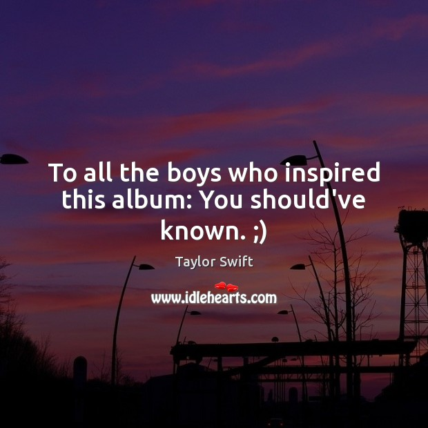 To all the boys who inspired this album: You should've known. ;) Taylor Swift Picture Quote