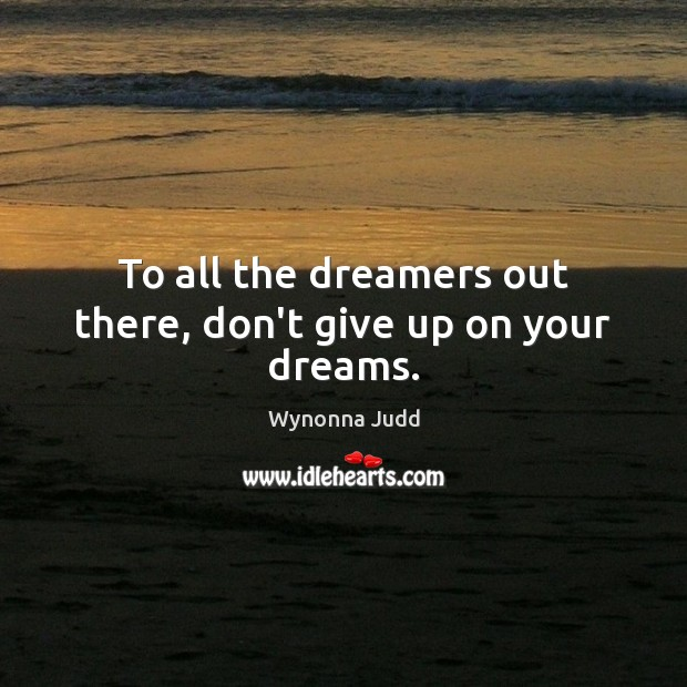 To all the dreamers out there, don't give up on your dreams. Image