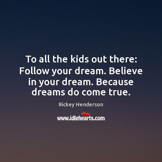 Image, To all the kids out there: Follow your dream. Believe in your