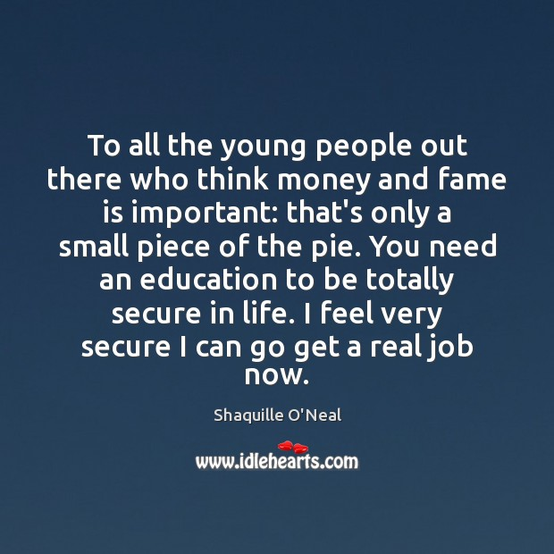 To all the young people out there who think money and fame Shaquille O'Neal Picture Quote