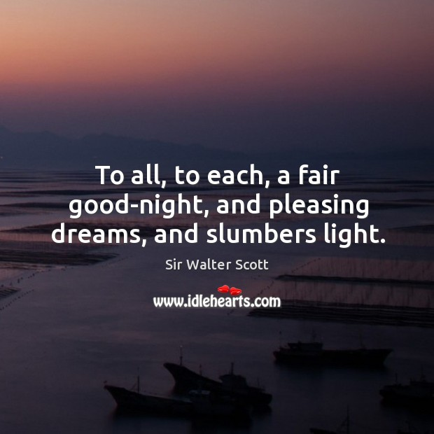 To all, to each, a fair good-night, and pleasing dreams, and slumbers light. Image