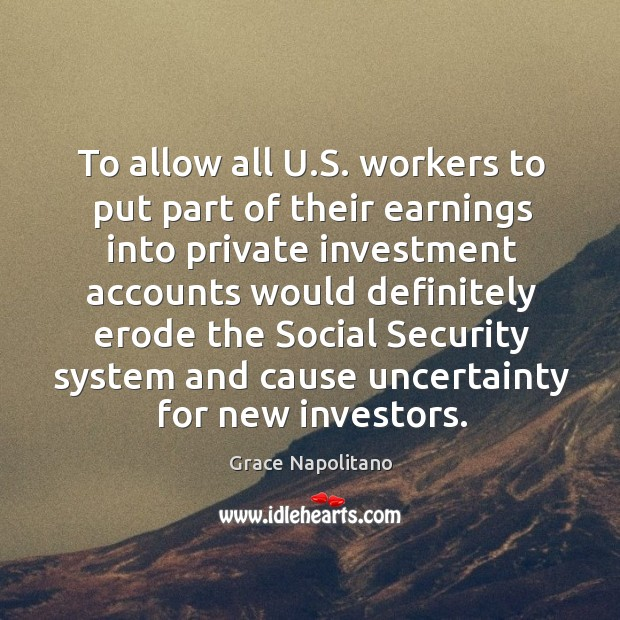 To allow all u.s. Workers to put part of their earnings into private investment Grace Napolitano Picture Quote
