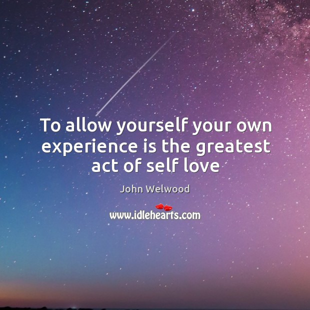 Image, To allow yourself your own experience is the greatest act of self love