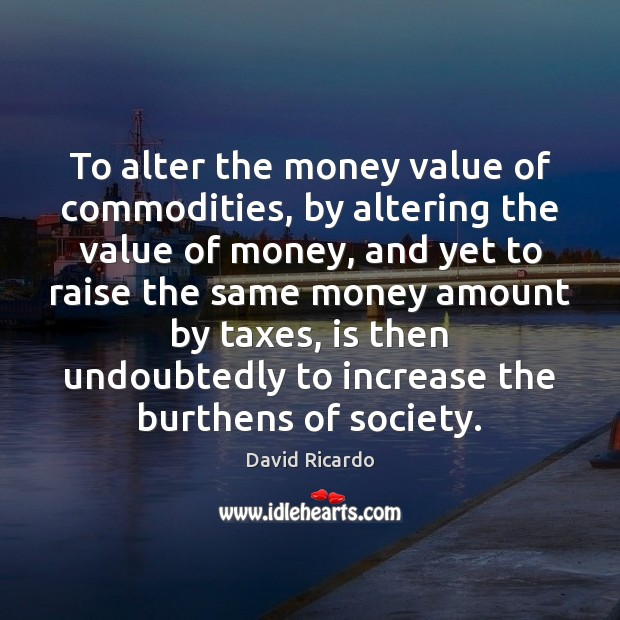 To alter the money value of commodities, by altering the value of David Ricardo Picture Quote
