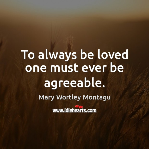 To always be loved one must ever be agreeable. Mary Wortley Montagu Picture Quote