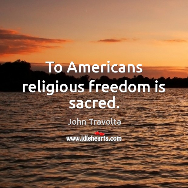 To Americans religious freedom is sacred. Freedom Quotes Image