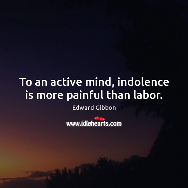 Image, To an active mind, indolence is more painful than labor.