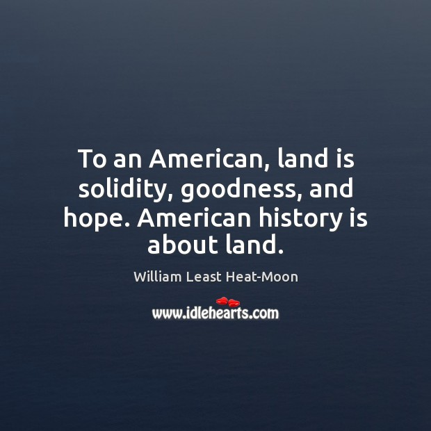 To an American, land is solidity, goodness, and hope. American history is about land. William Least Heat-Moon Picture Quote