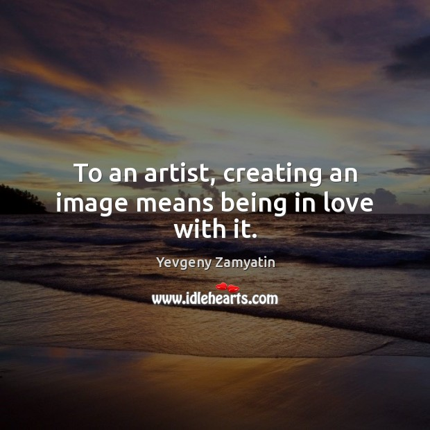 Image, To an artist, creating an image means being in love with it.