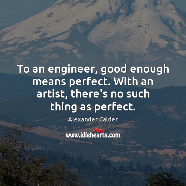 Image, To an engineer, good enough means perfect. With an artist, there's no