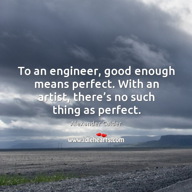 To an engineer, good enough means perfect. With an artist, there's no such thing as perfect. Image
