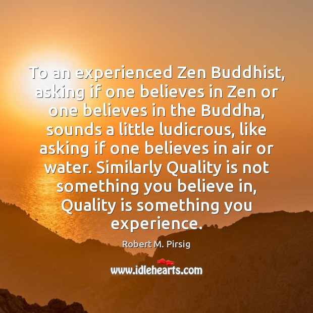 To an experienced Zen Buddhist, asking if one believes in Zen or Robert M. Pirsig Picture Quote