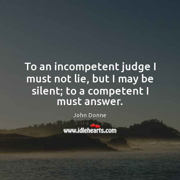 To an incompetent judge I must not lie, but I may be silent; to a competent I must answer. John Donne Picture Quote