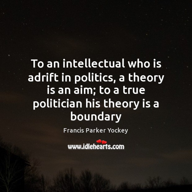 Image, To an intellectual who is adrift in politics, a theory is an