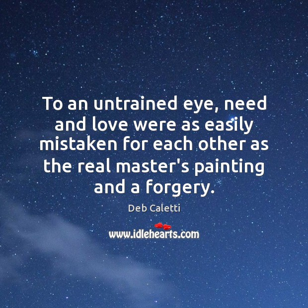 To an untrained eye, need and love were as easily mistaken for Deb Caletti Picture Quote