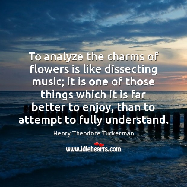 To analyze the charms of flowers is like dissecting music; it is Henry Theodore Tuckerman Picture Quote