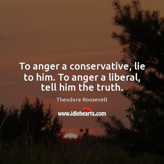 To anger a conservative, lie to him. To anger a liberal, tell him the truth. Image