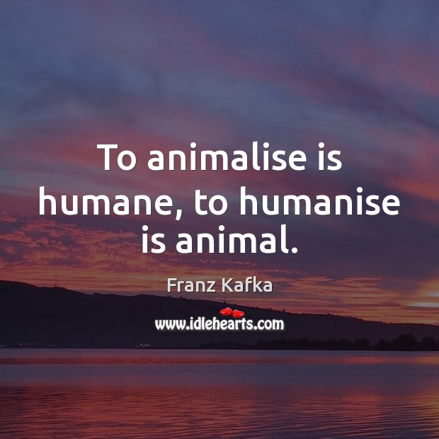To animalise is humane, to humanise is animal. Franz Kafka Picture Quote