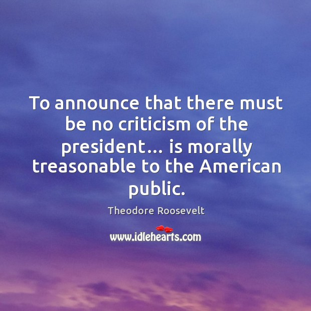 Image, To announce that there must be no criticism of the president… is morally treasonable to the american public.
