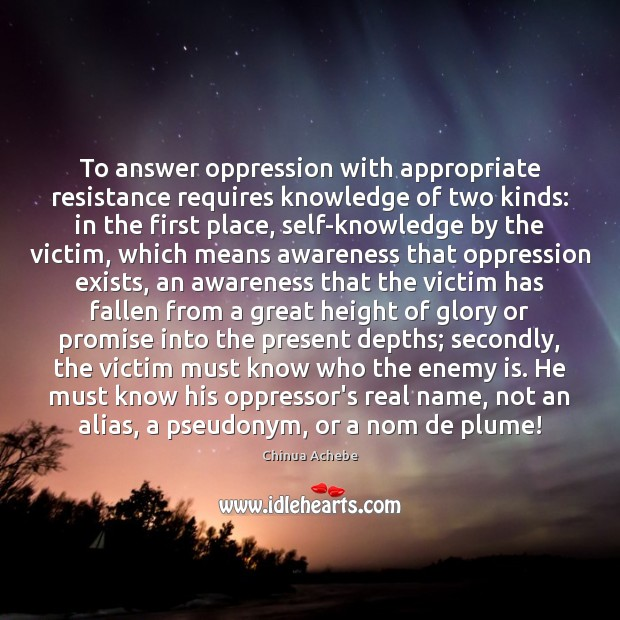 To answer oppression with appropriate resistance requires knowledge of two kinds: in Chinua Achebe Picture Quote