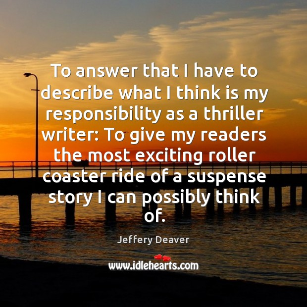To answer that I have to describe what I think is my responsibility as a thriller writer: Jeffery Deaver Picture Quote