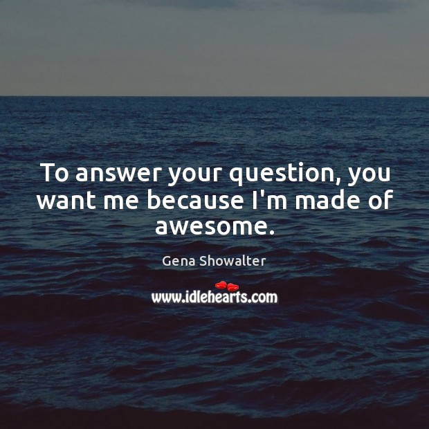 To answer your question, you want me because I'm made of awesome. Image