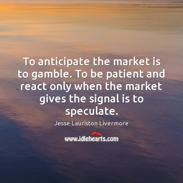 To anticipate the market is to gamble. To be patient and react Jesse Lauriston Livermore Picture Quote
