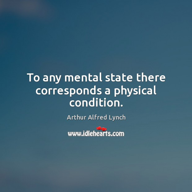To any mental state there corresponds a physical condition. Arthur Alfred Lynch Picture Quote