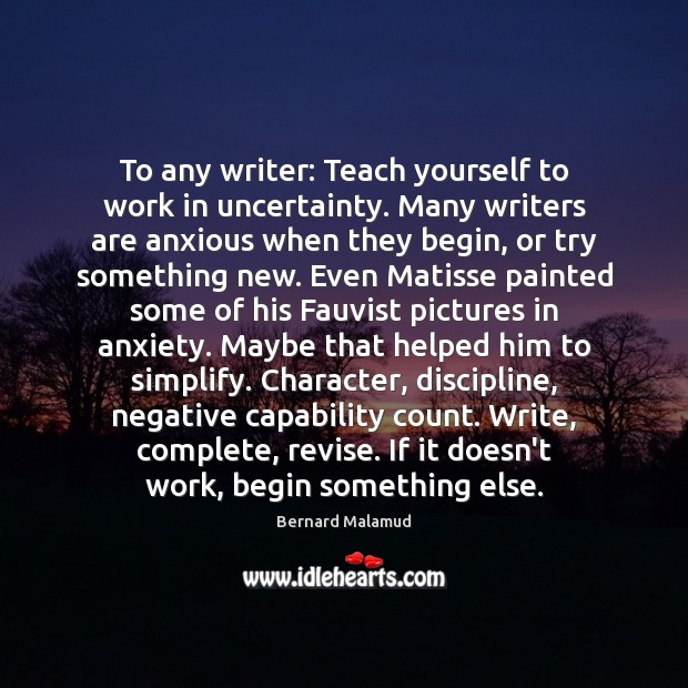 Image, To any writer: Teach yourself to work in uncertainty. Many writers are