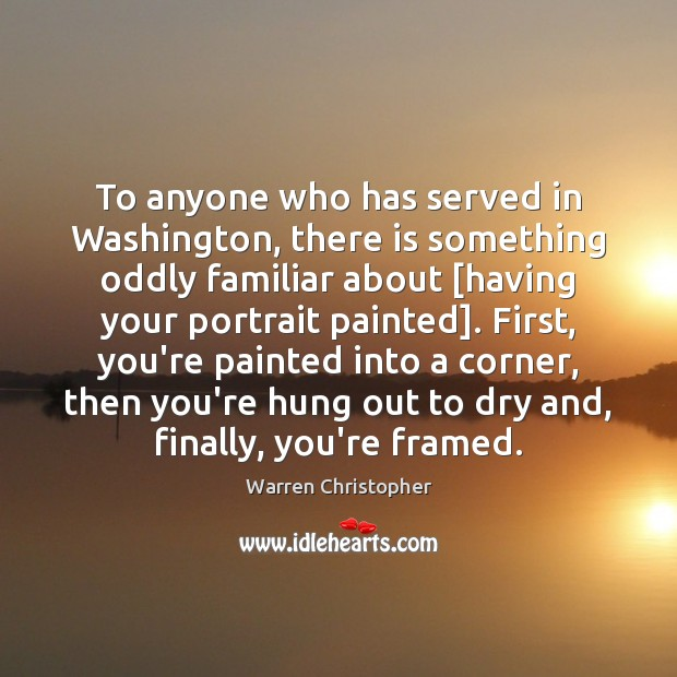 To anyone who has served in Washington, there is something oddly familiar Warren Christopher Picture Quote