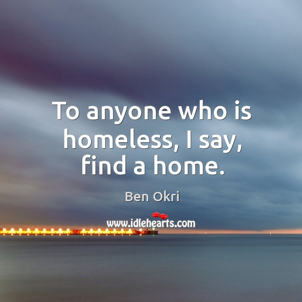 To anyone who is homeless, I say, find a home. Ben Okri Picture Quote