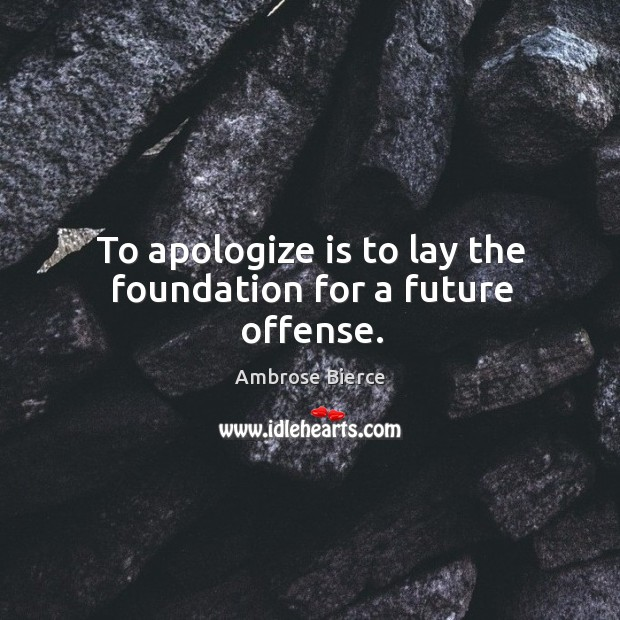 To apologize is to lay the foundation for a future offense. Image