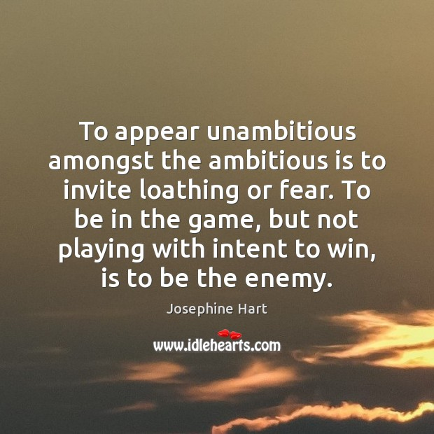 To appear unambitious amongst the ambitious is to invite loathing or fear. Josephine Hart Picture Quote
