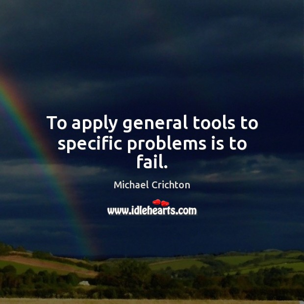 Image, To apply general tools to specific problems is to fail.