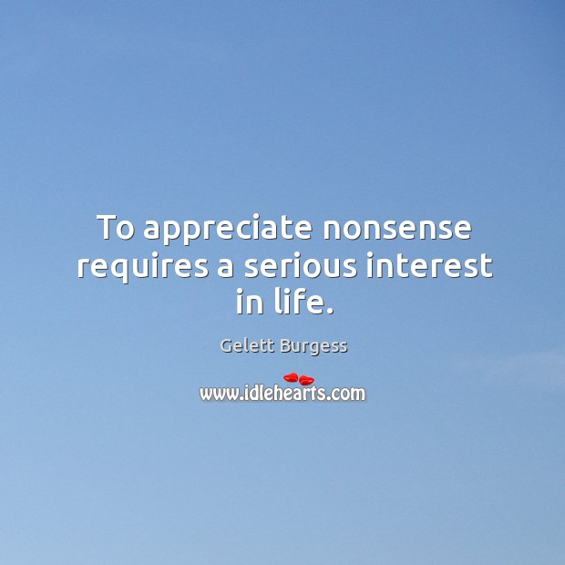 To appreciate nonsense requires a serious interest in life. Image