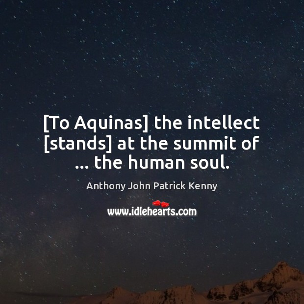 Image, [To Aquinas] the intellect [stands] at the summit of … the human soul.