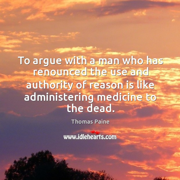 Image, To argue with a man who has renounced the use and authority of reason is like administering medicine to the dead.
