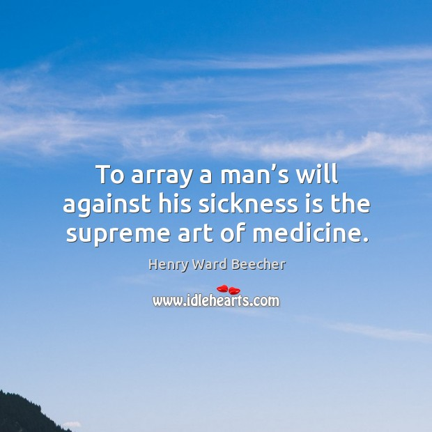 Image, To array a man's will against his sickness is the supreme art of medicine.