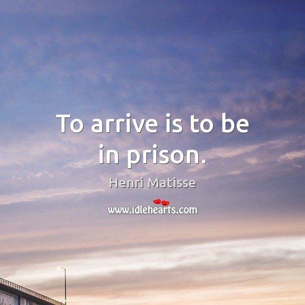 To arrive is to be in prison. Henri Matisse Picture Quote