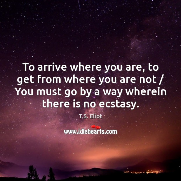 To arrive where you are, to get from where you are not / T.S. Eliot Picture Quote