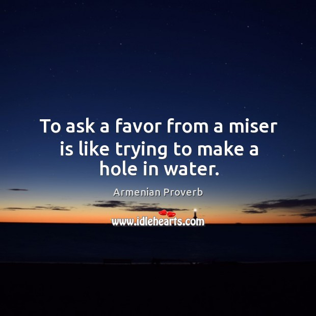 To ask a favor from a miser is like trying to make a hole in water. Armenian Proverbs Image