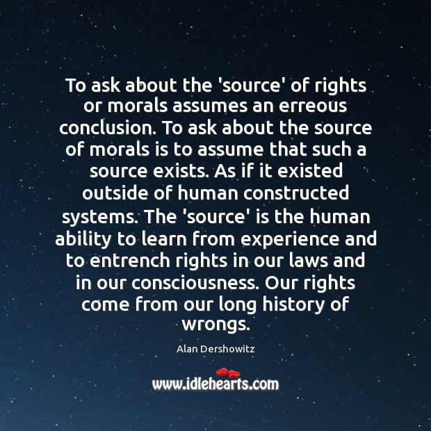 To ask about the 'source' of rights or morals assumes an erreous Image