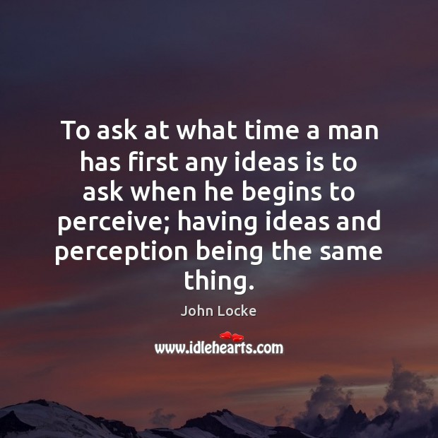 To ask at what time a man has first any ideas is John Locke Picture Quote
